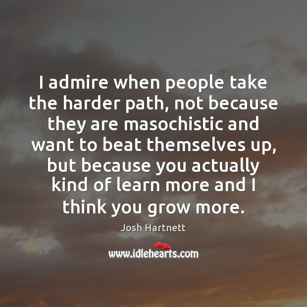 I admire when people take the harder path, not because they are Josh Hartnett Picture Quote