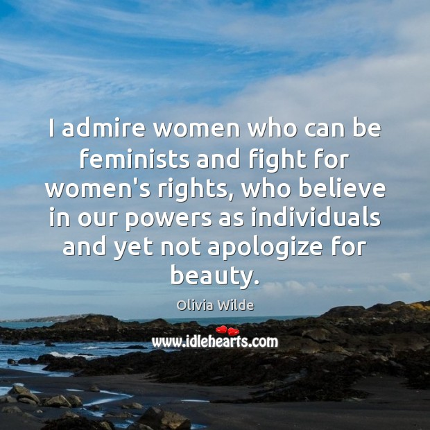 I admire women who can be feminists and fight for women's rights, Olivia Wilde Picture Quote