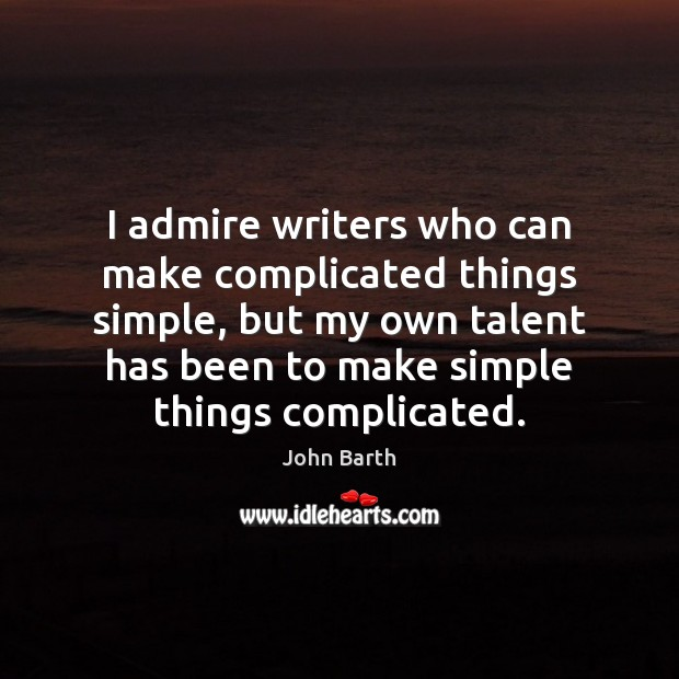 I admire writers who can make complicated things simple, but my own John Barth Picture Quote
