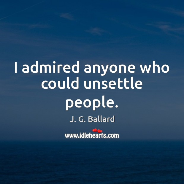 I admired anyone who could unsettle people. Image