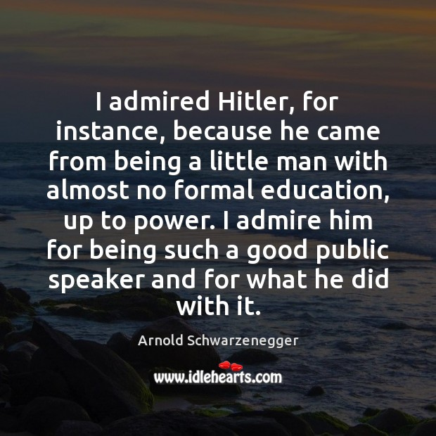I admired Hitler, for instance, because he came from being a little Image
