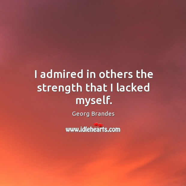 I admired in others the strength that I lacked myself. Image