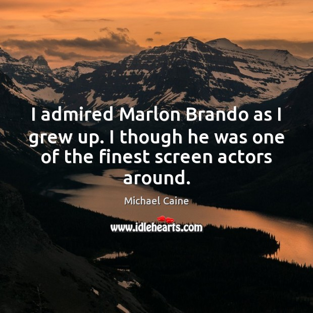 Image, I admired Marlon Brando as I grew up. I though he was