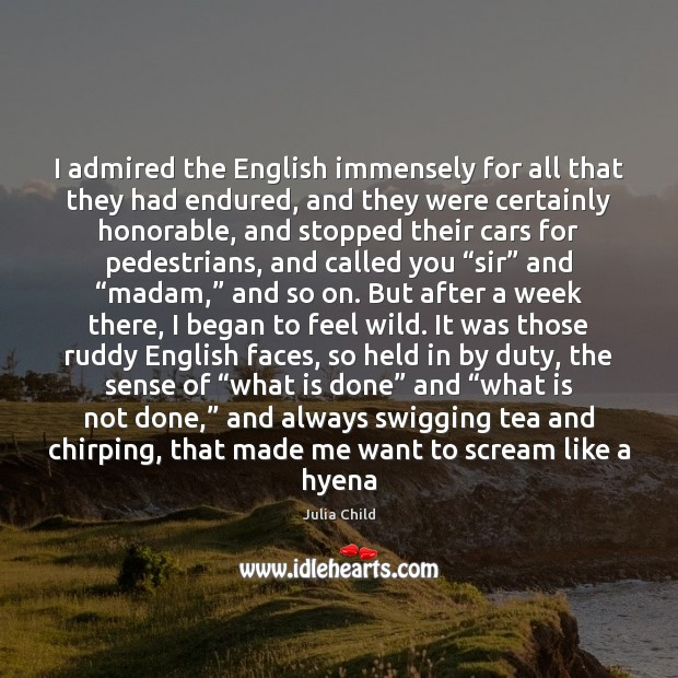 I admired the English immensely for all that they had endured, and Julia Child Picture Quote