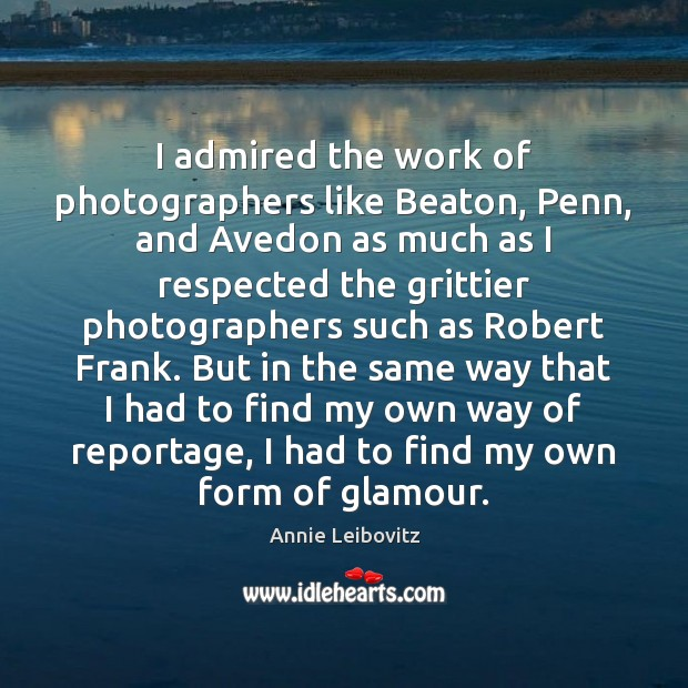 I admired the work of photographers like Beaton, Penn, and Avedon as Annie Leibovitz Picture Quote