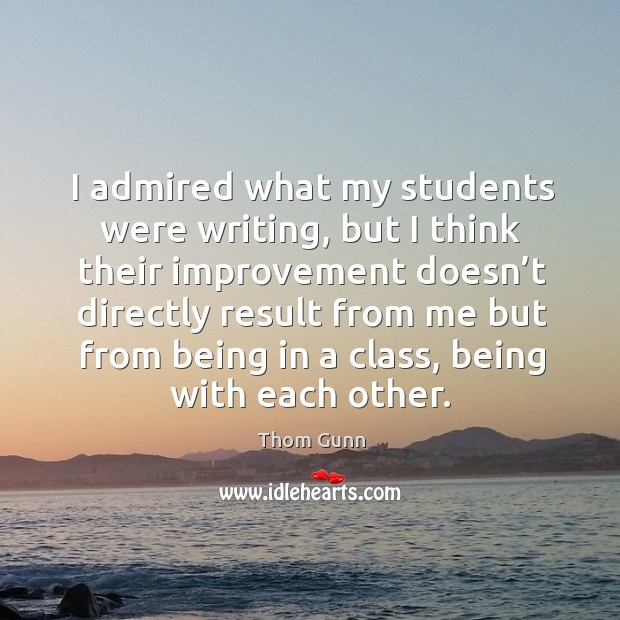 I admired what my students were writing, but I think their improvement doesn't directly Thom Gunn Picture Quote