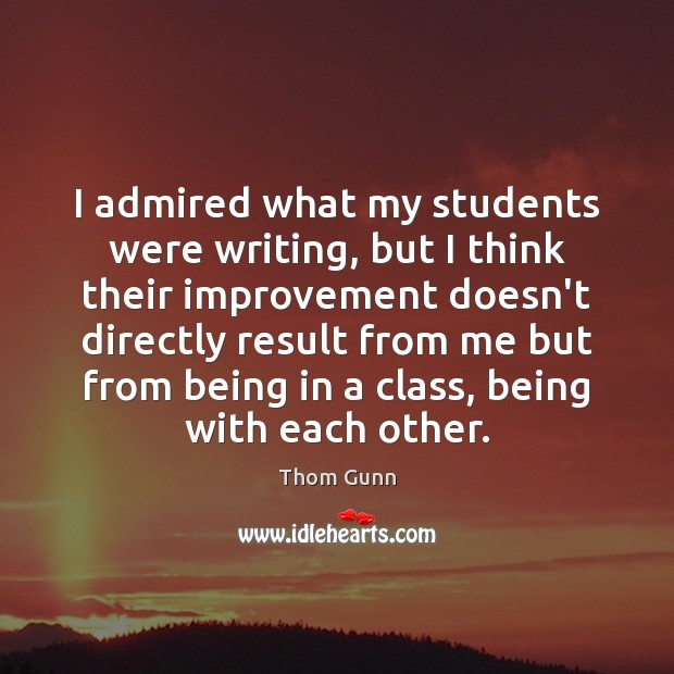 Thom Gunn Picture Quote image saying: I admired what my students were writing, but I think their improvement