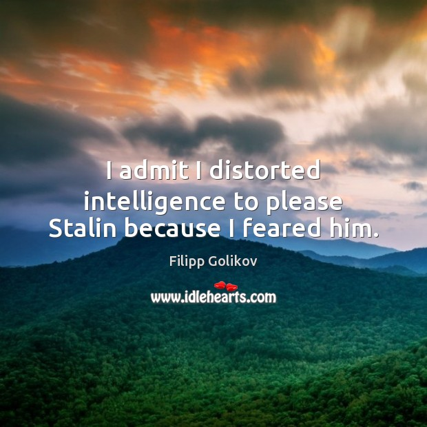 I admit I distorted intelligence to please Stalin because I feared him. Filipp Golikov Picture Quote