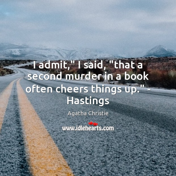 """I admit,"""" I said, """"that a second murder in a book often cheers things up."""" – Hastings Agatha Christie Picture Quote"""