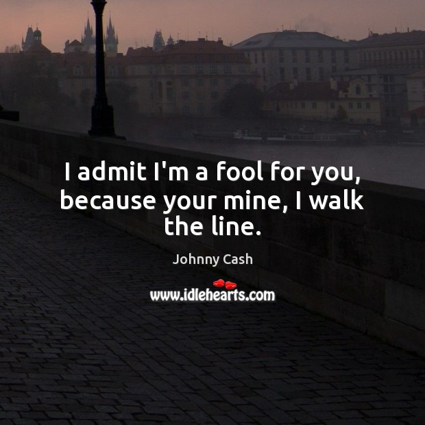 I admit I'm a fool for you, because your mine, I walk the line. Johnny Cash Picture Quote