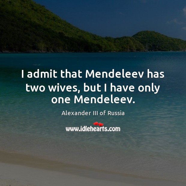I admit that Mendeleev has two wives, but I have only one Mendeleev. Image