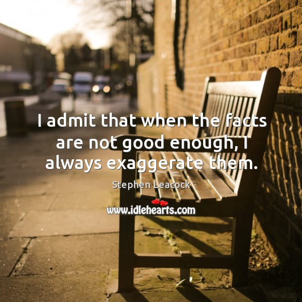 I admit that when the facts are not good enough, I always exaggerate them. Stephen Leacock Picture Quote