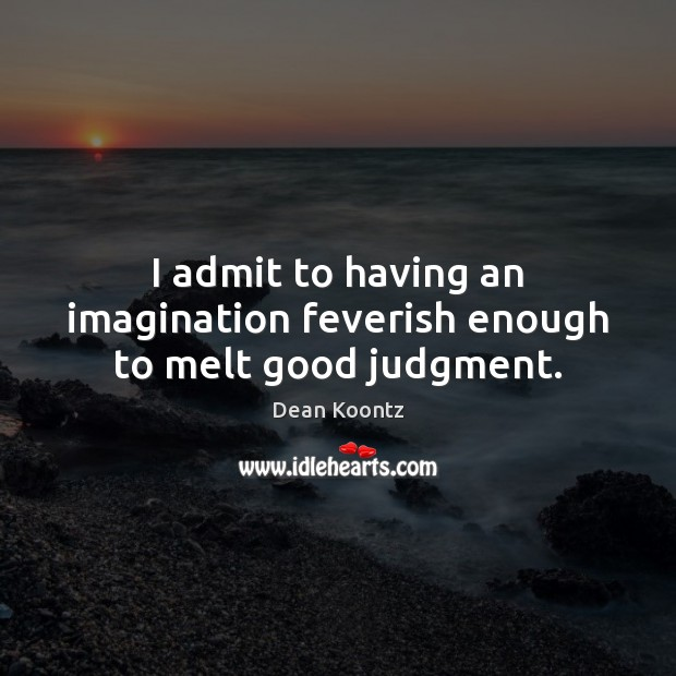 I admit to having an imagination feverish enough to melt good judgment. Dean Koontz Picture Quote