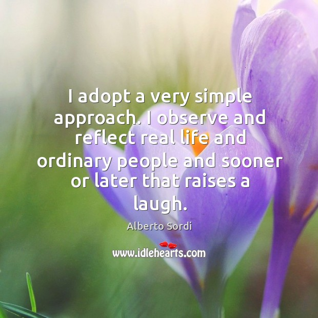 Image, I adopt a very simple approach. I observe and reflect real life and ordinary people and sooner or later that raises a laugh.