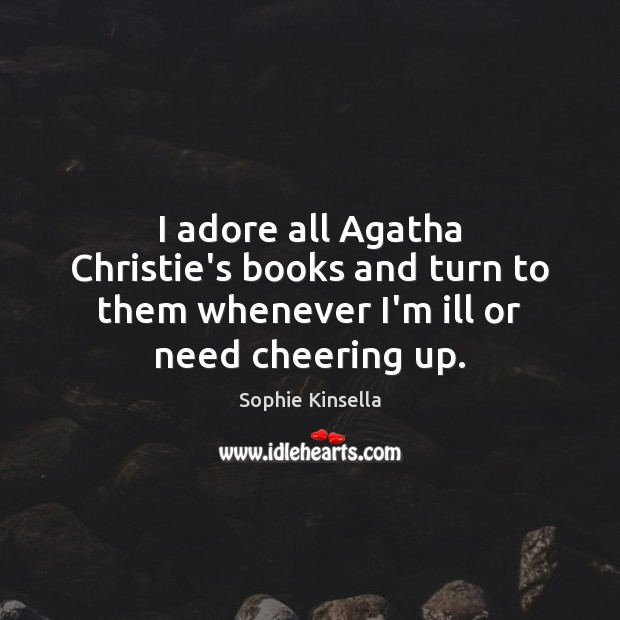 I adore all Agatha Christie's books and turn to them whenever I'm ill or need cheering up. Sophie Kinsella Picture Quote