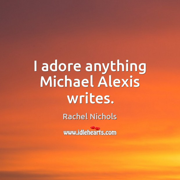 I adore anything Michael Alexis writes. Rachel Nichols Picture Quote
