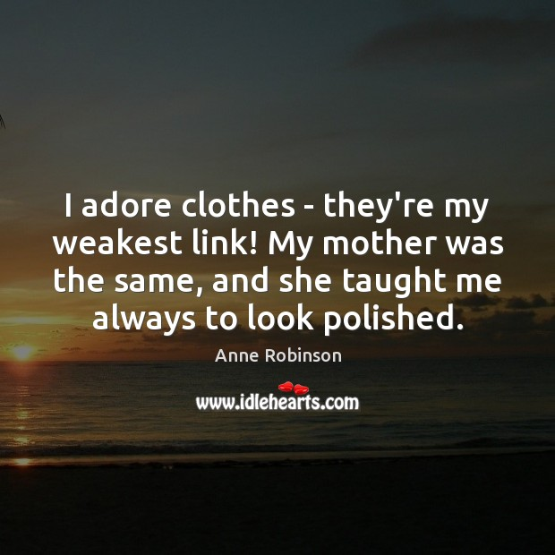 Image, I adore clothes – they're my weakest link! My mother was the