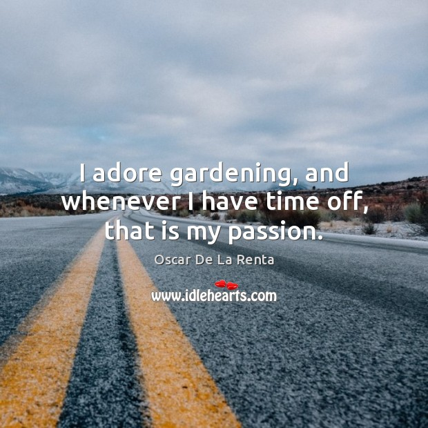 I adore gardening, and whenever I have time off, that is my passion. Oscar De La Renta Picture Quote