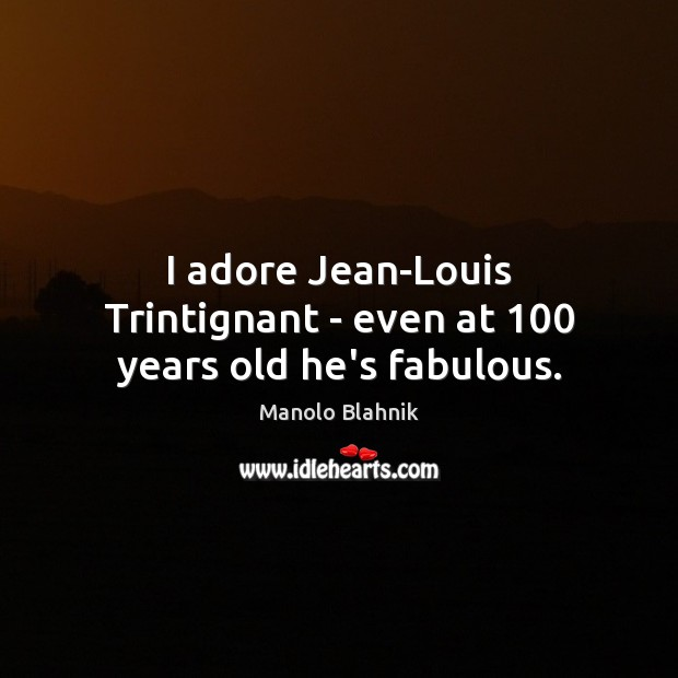 I adore Jean-Louis Trintignant – even at 100 years old he's fabulous. Manolo Blahnik Picture Quote