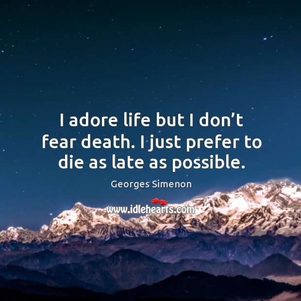 I adore life but I don't fear death. I just prefer to die as late as possible. Image