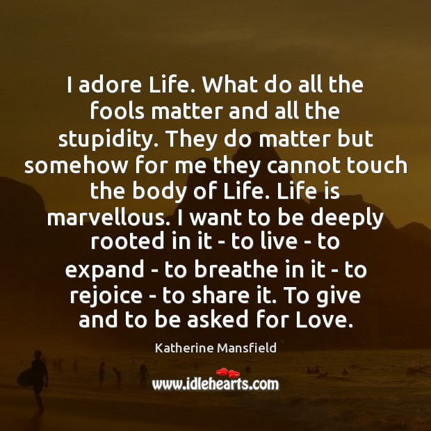 I adore Life. What do all the fools matter and all the Katherine Mansfield Picture Quote