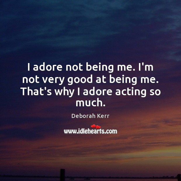 Image, I adore not being me. I'm not very good at being me. That's why I adore acting so much.