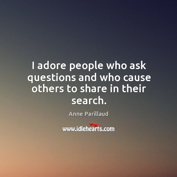 Image, I adore people who ask questions and who cause others to share in their search.