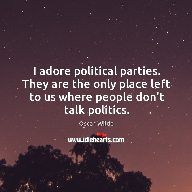 I adore political parties. They are the only place left to us Image