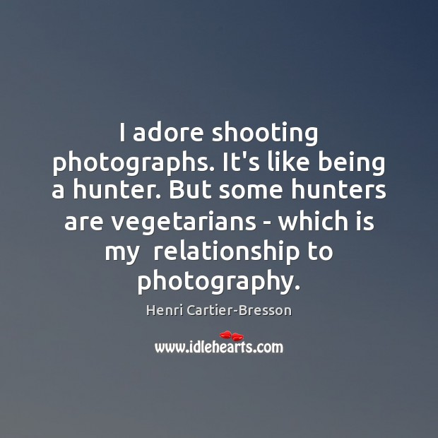 I adore shooting photographs. It's like being a hunter. But some hunters Henri Cartier-Bresson Picture Quote