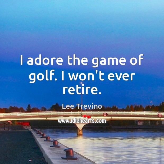 I adore the game of golf. I won't ever retire. Lee Trevino Picture Quote