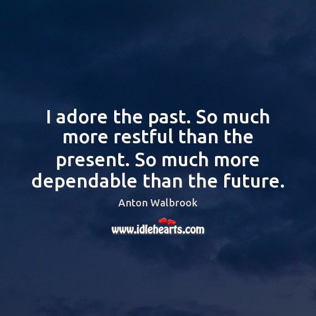 Image, I adore the past. So much more restful than the present. So