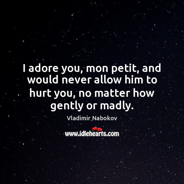 Image, I adore you, mon petit, and would never allow him to hurt