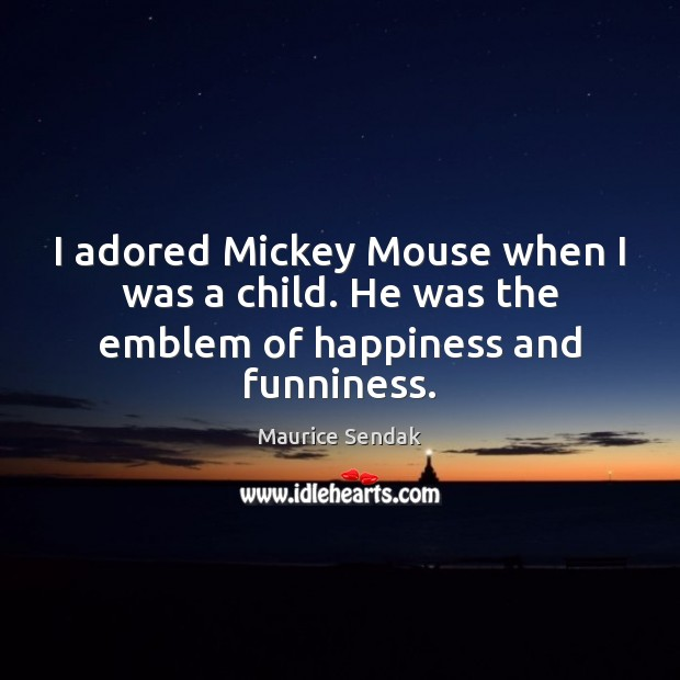 I adored Mickey Mouse when I was a child. He was the emblem of happiness and funniness. Maurice Sendak Picture Quote