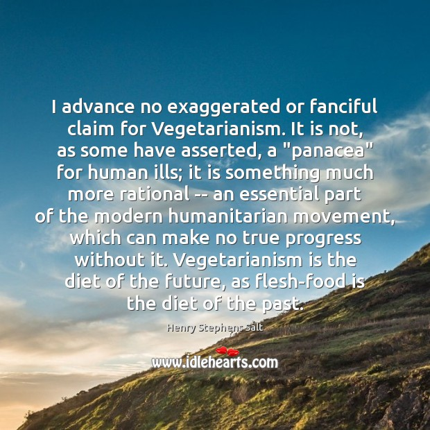 I advance no exaggerated or fanciful claim for Vegetarianism. It is not, Image