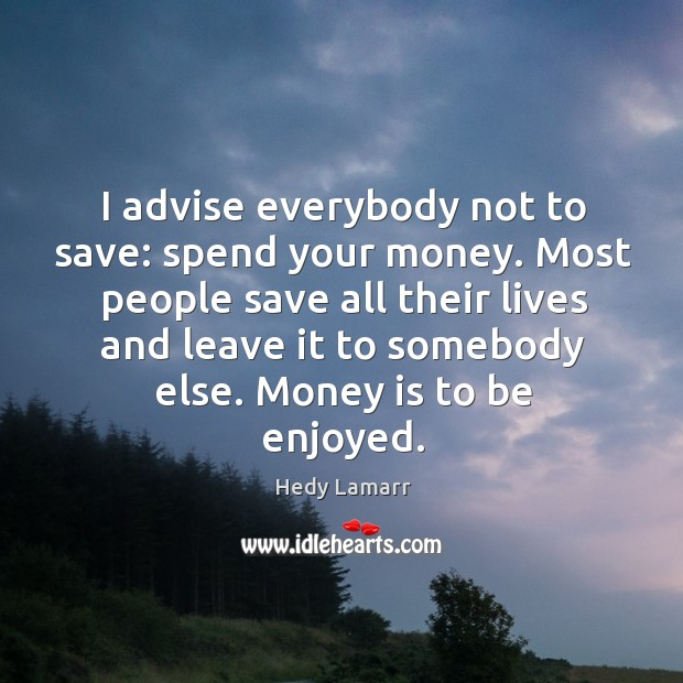 I advise everybody not to save: spend your money. Image