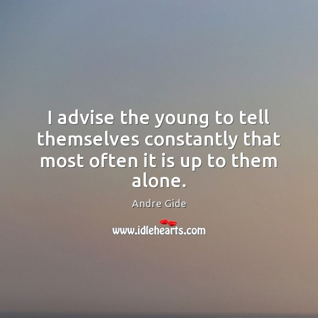 I advise the young to tell themselves constantly that most often it is up to them alone. Andre Gide Picture Quote