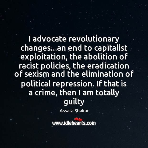 I advocate revolutionary changes…an end to capitalist exploitation, the abolition of Assata Shakur Picture Quote