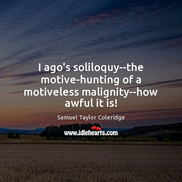 I ago's soliloquy–the motive-hunting of a motiveless malignity–how awful it is! Samuel Taylor Coleridge Picture Quote