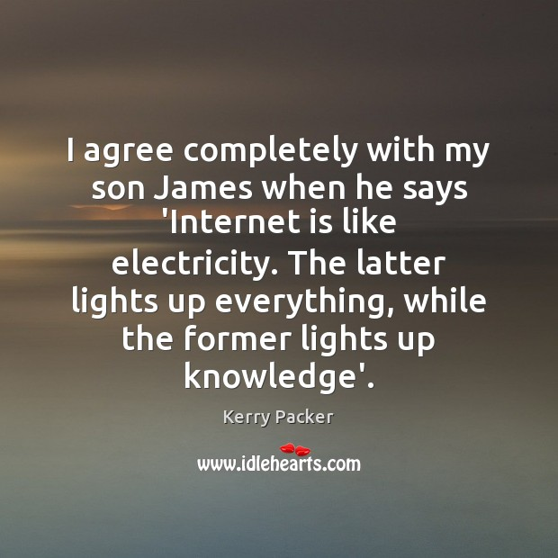 I agree completely with my son James when he says 'Internet is Agree Quotes Image