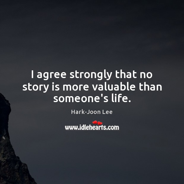 I agree strongly that no story is more valuable than someone's life. Agree Quotes Image