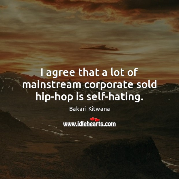 I agree that a lot of mainstream corporate sold hip-hop is self-hating. Agree Quotes Image