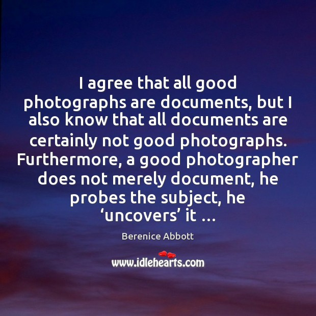 I agree that all good photographs are documents, but I also know Agree Quotes Image