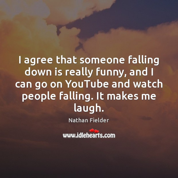 I agree that someone falling down is really funny, and I can Agree Quotes Image