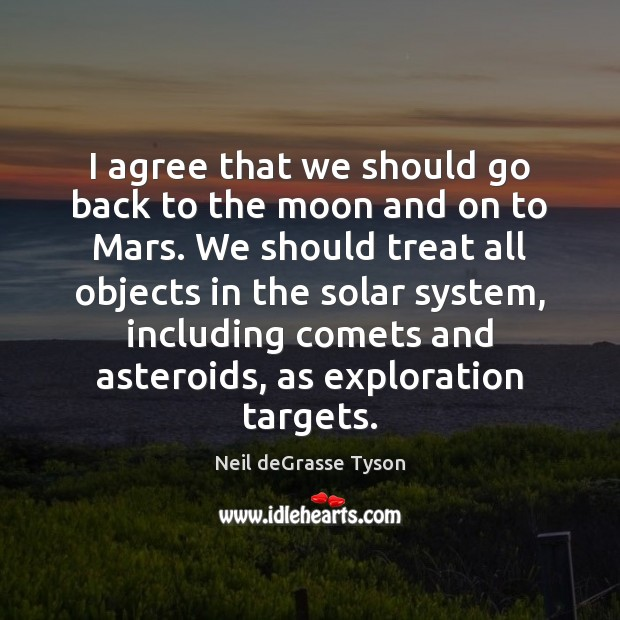 I agree that we should go back to the moon and on Neil deGrasse Tyson Picture Quote