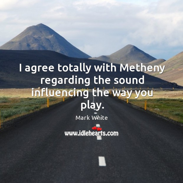 I agree totally with metheny regarding the sound influencing the way you play. Mark White Picture Quote