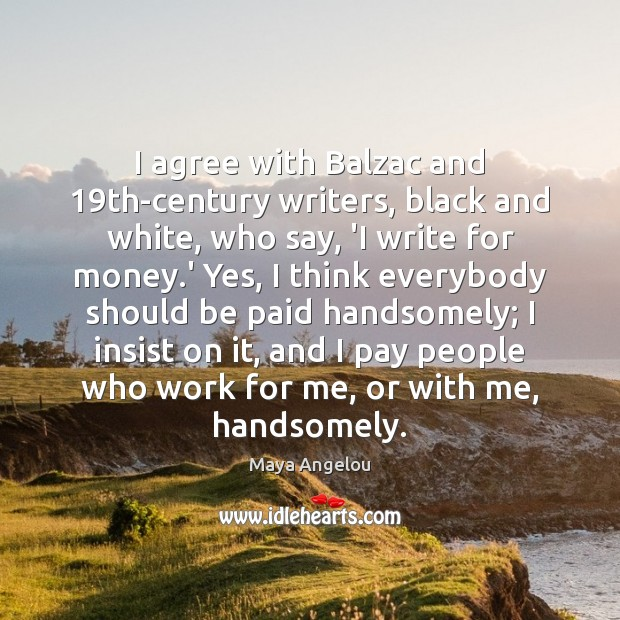 I agree with Balzac and 19th-century writers, black and white, who say, Maya Angelou Picture Quote
