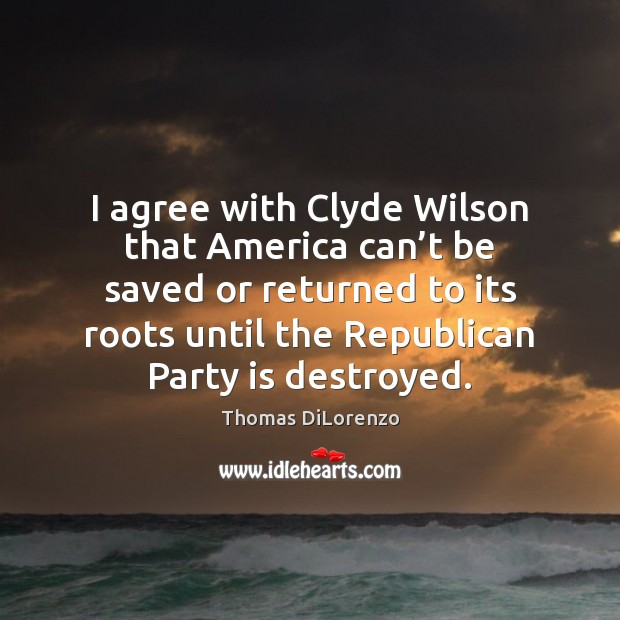 I agree with Clyde Wilson that America can't be saved or Agree Quotes Image