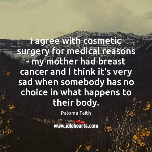 I agree with cosmetic surgery for medical reasons – my mother had Paloma Faith Picture Quote
