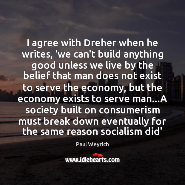 I agree with Dreher when he writes, 'we can't build anything good Agree Quotes Image