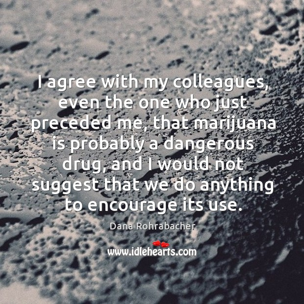 I agree with my colleagues, even the one who just preceded me, that marijuana is probably a dangerous drug Dana Rohrabacher Picture Quote